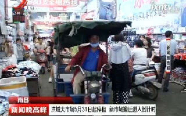 南昌:洪城大市场5月31日起停租 新市场搬迁进入倒计时