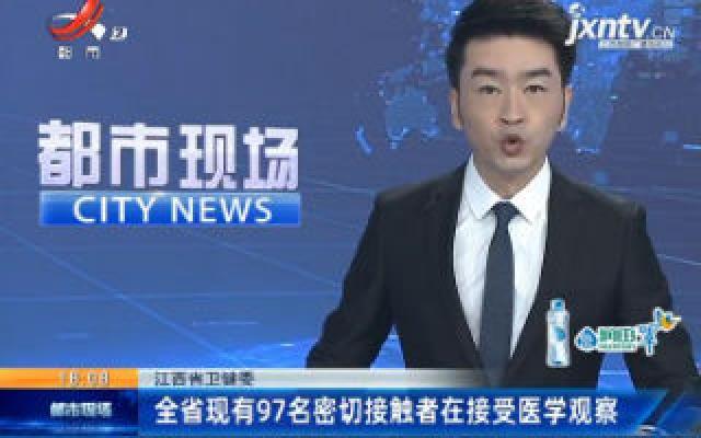 江西省卫健委:全省现有97名密切接触者在接受医学观察