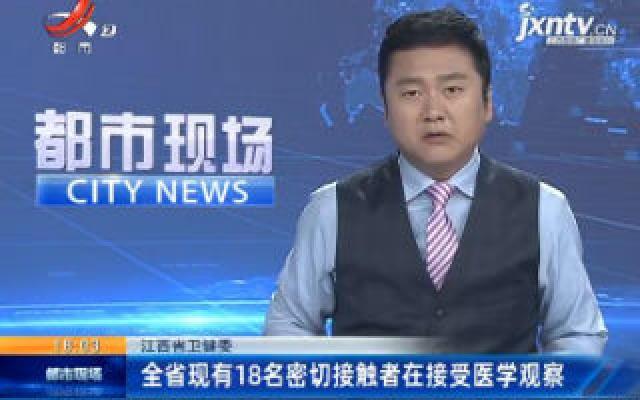 江西省卫健委:全省现有18名密切接触者在接受医学观察