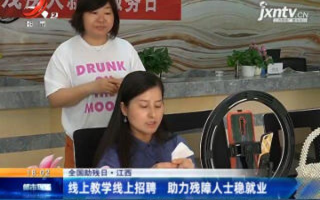 【全国助残日】江西:线上教学线上招聘 助力残障人士稳就业
