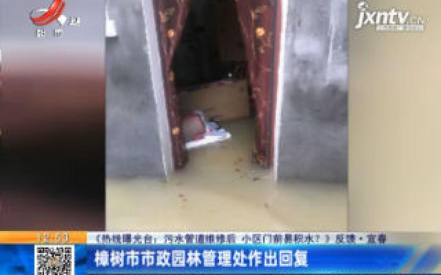 【《热线曝光台:污水管道维修后 小区门前易积水?》反馈】宜春:樟树市市政园林管理处作出回复