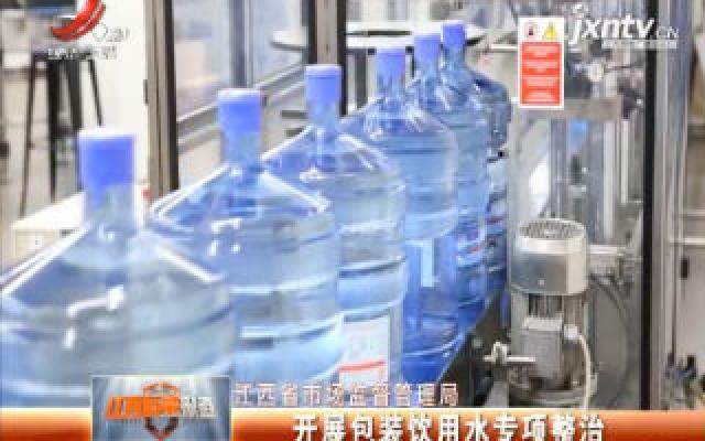 江西省市场监督管理局:开展包装饮用水专项整治