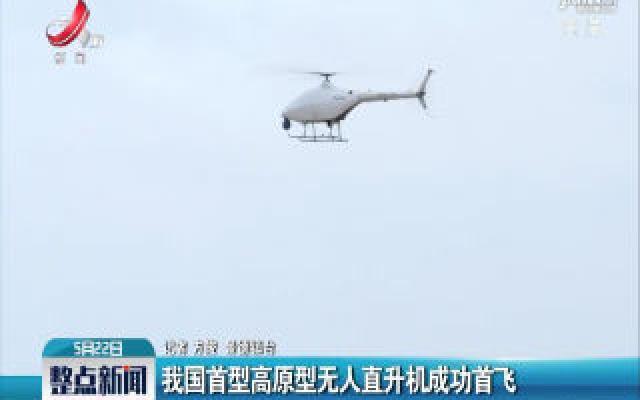 我国首型高原型无人直升机成功首飞