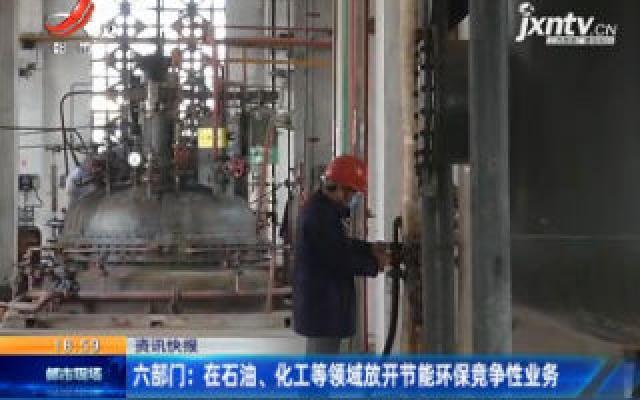 六部门:在石油、化工等领域放开节能环保竞争性业务