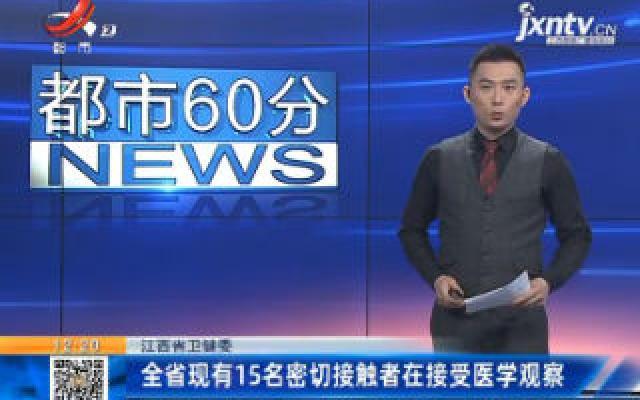 江西省卫健委:全省现有15名密切接触者在接受医学观察