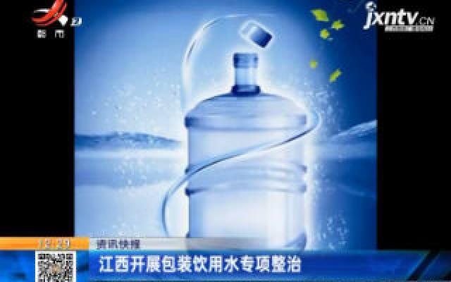 江西开展包装饮用水专项整治