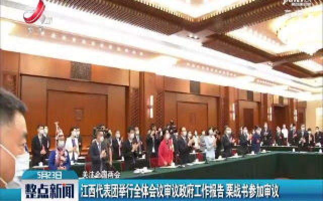 关注全国两会:江西代表团举行全体会议审议政府工作报告 栗战书参加审议