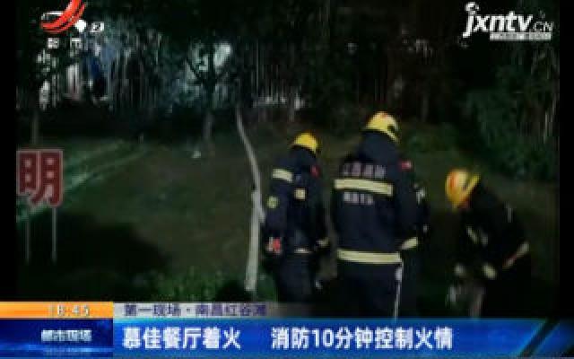 【第一现场】南昌红谷滩:慕佳餐厅着火 消防10分钟控制火情