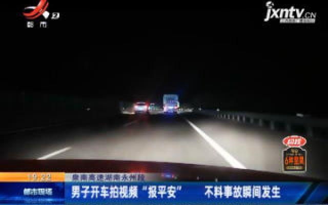 """泉南高速湖南永州段:男子开车拍视频""""报平安"""" 不料事故瞬间发生"""