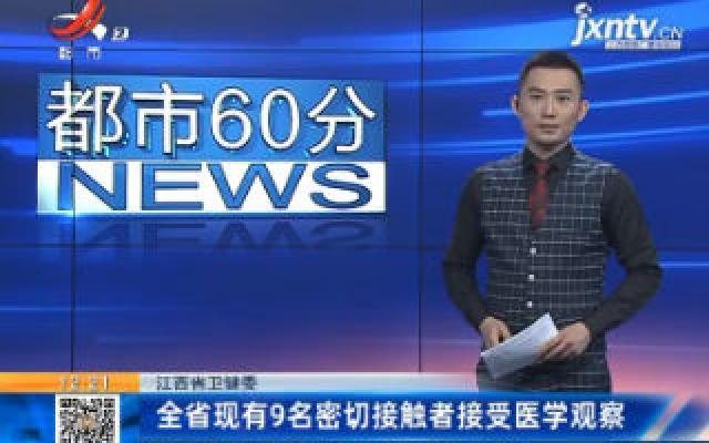 江西省卫健委:全省现有9名密切接触者在接受医学观察