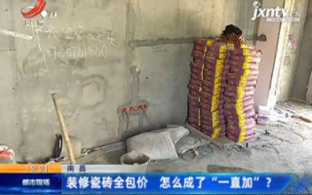 """南昌:装修瓷砖全包价 怎么成了""""一直加""""?"""