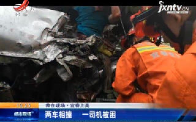【救在现场】宜春上高:两车相撞 一司机被困