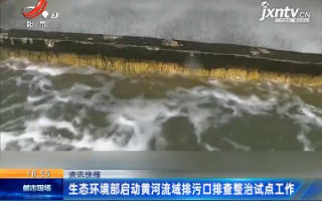 生态环境部启动黄河流域排污口排查整治试点工作