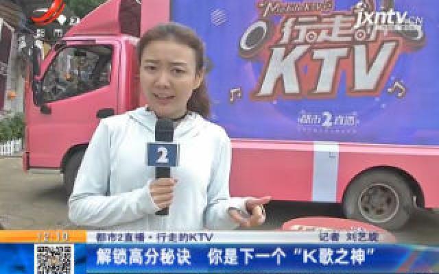 """【都市2直播·行走的KTV】解锁高分秘诀 你是下一个""""K歌之神"""""""