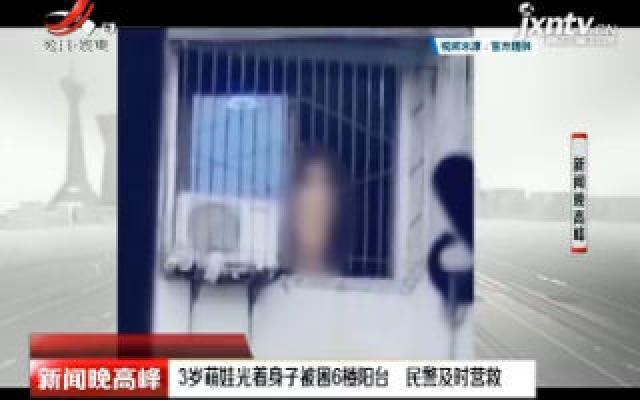 成都:3岁萌娃光着身子被困6楼阳台 民警及时营救