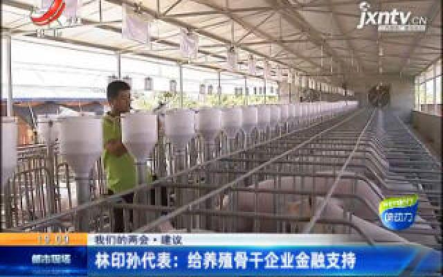 【我们的两会·建议】林印孙代表:给养殖骨干企业金融支持