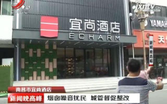 南昌市宜尚酒店:烟囱噪音扰民 城管督促整改
