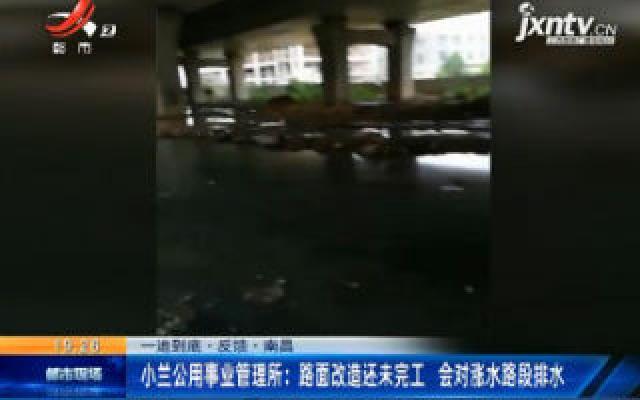 【一追到底·反馈】南昌·小兰公用事业管理所:路面改造还未完工 会对涨水路段排水