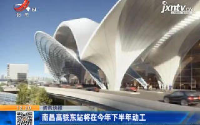 南昌高铁东站将在2020年下半年动工