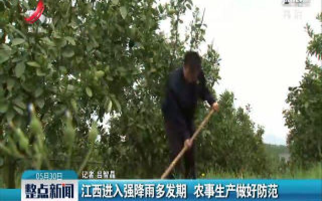 江西进入强降雨多发期 农事生产做好防范