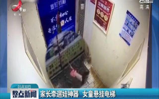 湖北:家长牵遛娃神器 女童悬挂电梯