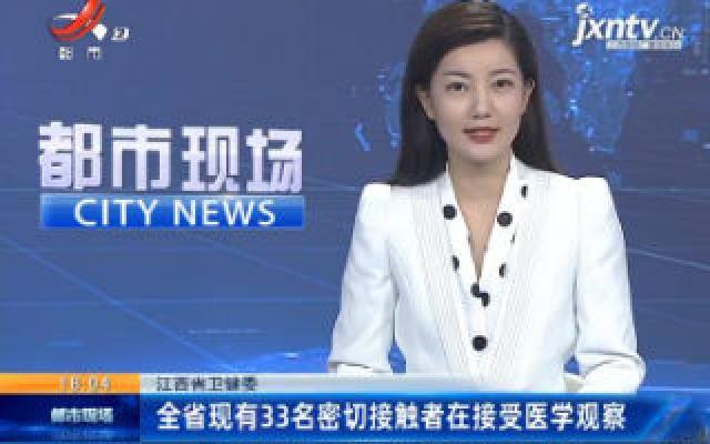 江西省卫健委:全省现有33名密切接触者在接受医学观察