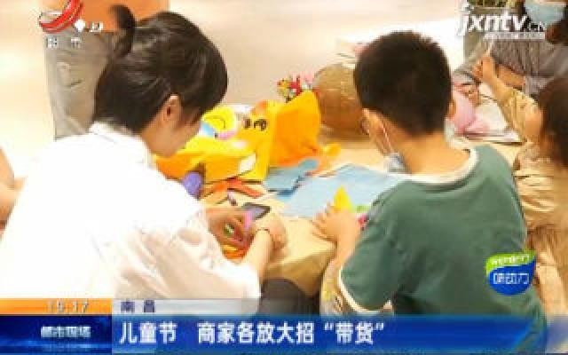 """南昌:儿童节 商家各放大招""""带货"""""""
