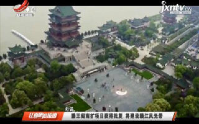 南昌:滕王阁南扩项目获得批复 将建设赣江风光带