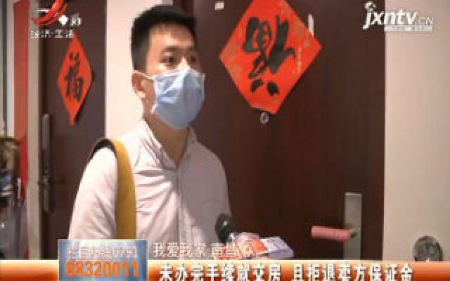 【我爱我家】南昌:未办完手续就交房 且拒退卖方保证金