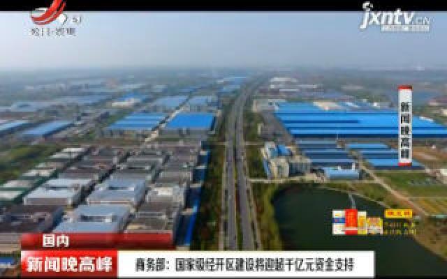 商务部:国家级经开区建设将迎超干亿元资金支持