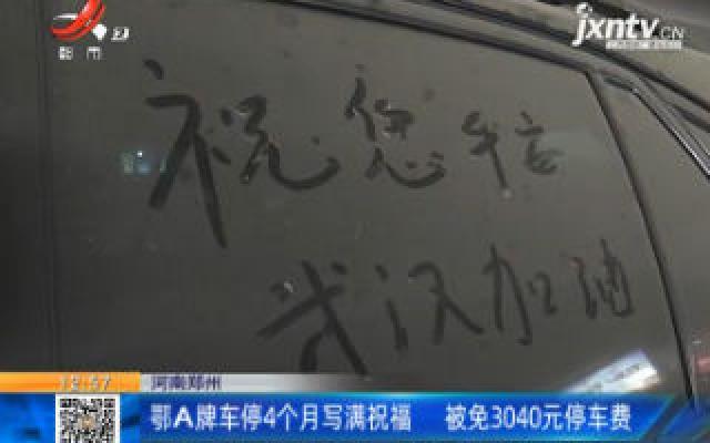 河南郑州:鄂A牌车停4个月写满祝福 被免3040元停车费