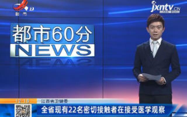 江西省卫健委:全省现有22名密切接触者在接受医学观察