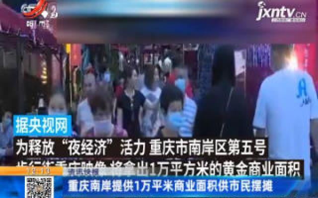 重庆南岸提供1万平米商业面积供市民摆摊