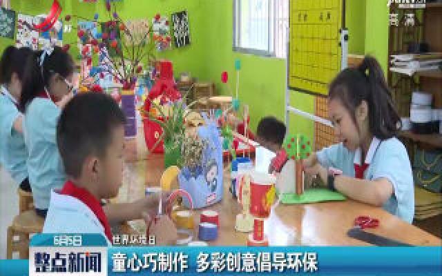 【世界环境日】童心巧制作 多彩创意倡导环保