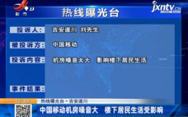 【热线曝光台】吉安遂川:中国移动机房噪音大 楼下居民生活受影响