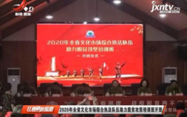 2020年江西省文化市场综合执法队伍助力脱贫攻坚培训班开班