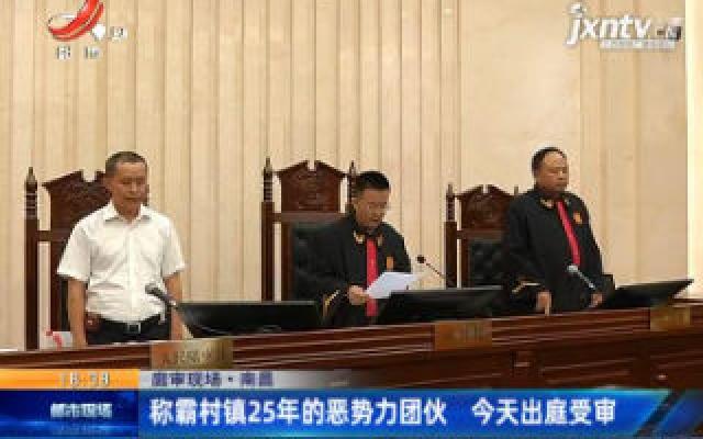 【庭审现场】南昌:称霸村镇25年的恶势力团伙 6月5日出庭受审