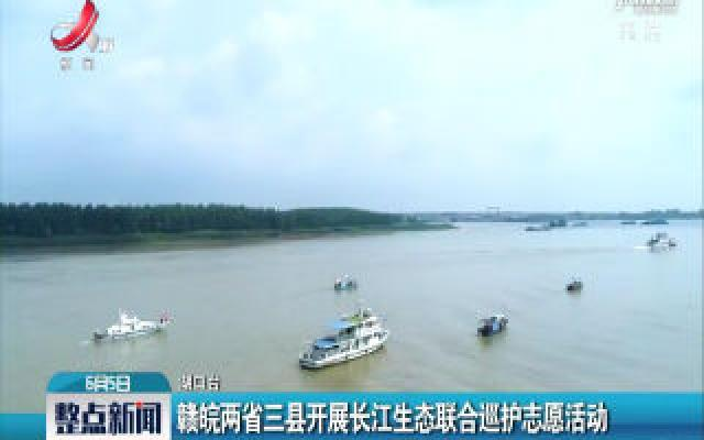 赣皖两省三县开展长江生态联合巡护志愿活动