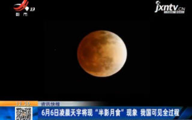"""6月6日凌晨天宇将现""""半影月食""""现象 我国可见全过程"""