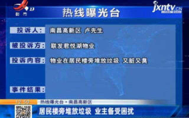 【热线曝光台】南昌高新区:居民楼旁堆放垃圾 业主备受困扰