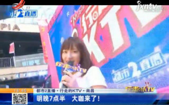 【都市2直播·行走的KTV】南昌:6月17日晚7点半 大咖来了!
