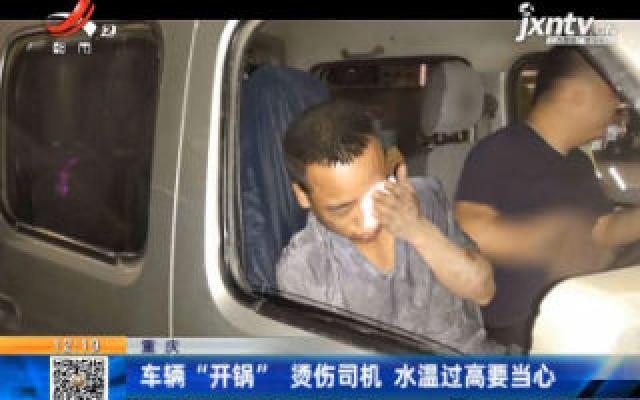 """重庆:车辆""""开锅""""烫伤司机 水温过高要当心"""