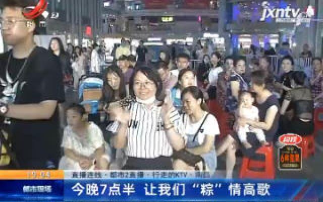 """【直播连线·都市2直播·行走的KTV】南昌:6月24日晚7点30分 让我们""""粽""""情高歌"""