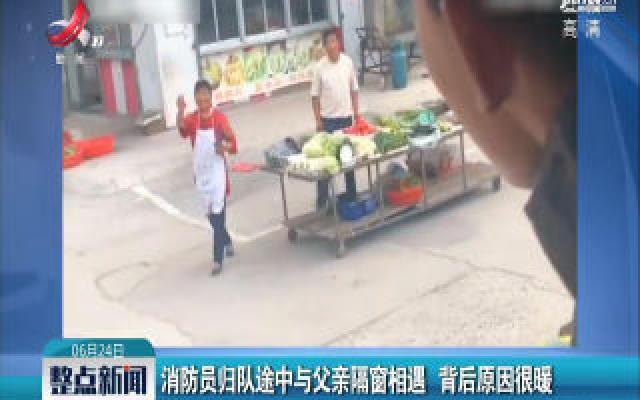 江苏:消防员归队途中与父亲隔窗相遇 背后原因很暖