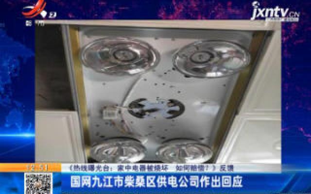 【《热线曝光台:家中电器被烧坏 如何赔偿?》反馈】国网九江市柴桑区供电公司作出回应