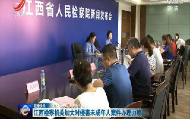 江西检察机关加大对侵害未成年人案件办理力度
