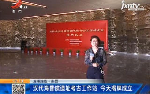 【直播连线】南昌:汉代海昏侯遗址考古工作站 6月28日揭牌成立