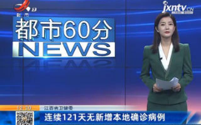 江西省卫健委:连续121天无新增本地确诊病例