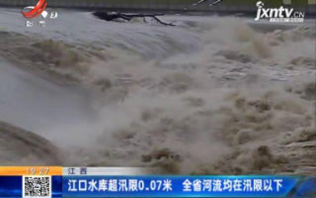 江西:江口水库超汛限0.07米 全省河流均在汛限以下