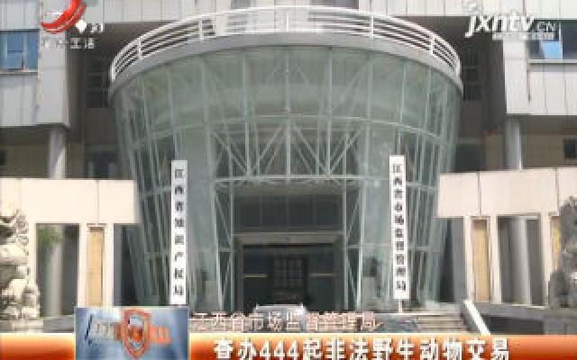 江西省市场监督管理局:查办444起非法野生动物交易